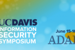 UC Davis Information Security Symposium, June 15-16, 2021, Adapt