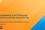 Accessibility is for Everyone!, 2021 Global Accessibility Awareness Day, Hosted by the UC Electronic Accessibility Committee, May 20, 2021