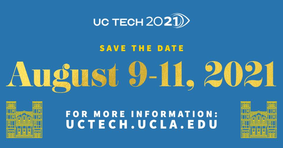UC Tech 2021, Save the Date, August 9-11, 2021, for more information visit uctech.ucla.edu